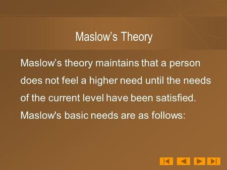 Maslow's Theory Maslow's theory maintains that a person does not feel a higher need until the needs of the current level have been satisfied. Maslow's.