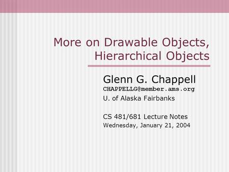More on Drawable Objects, Hierarchical Objects Glenn G. Chappell U. of Alaska Fairbanks CS 481/681 Lecture Notes Wednesday, January.