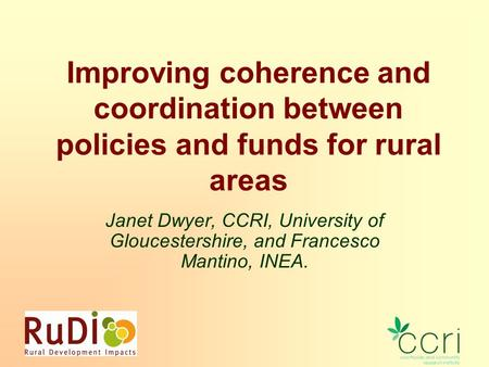 Improving coherence and coordination between policies and funds for rural areas Janet Dwyer, CCRI, University of Gloucestershire, and Francesco Mantino,