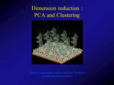 Dimension reduction : PCA and Clustering Slides by Agnieszka Juncker and Chris Workman modified by Hanne Jarmer.
