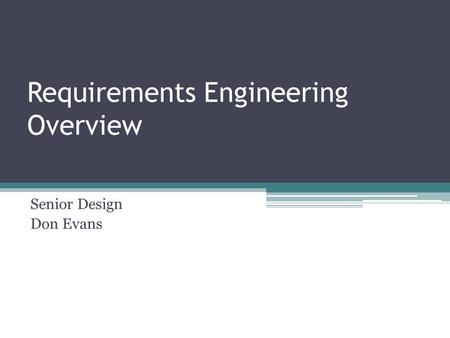 Requirements Engineering Overview Senior Design Don Evans.