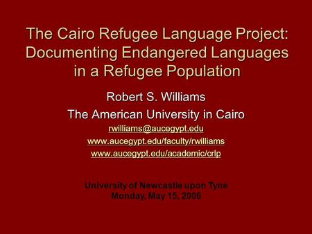 The Cairo Refugee Language Project: Documenting Endangered Languages in a Refugee Population Robert S. Williams The American University in Cairo