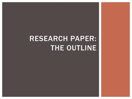 RESEARCH PAPER: THE OUTLINE.  Aids in the process of writing  Helps you organize your ideas  Presents your material in a logical form  Shows the relationships.