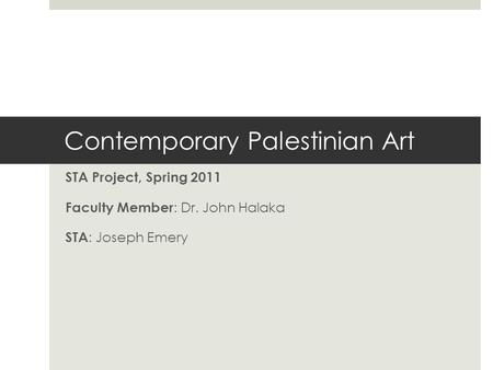Contemporary Palestinian Art STA Project, Spring 2011 Faculty Member : Dr. John Halaka STA : Joseph Emery.