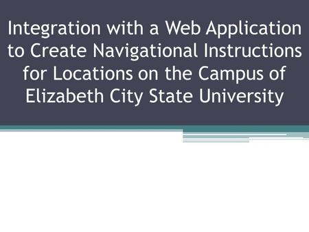 Integration with a Web Application to Create Navigational Instructions for Locations on the Campus of Elizabeth City State University.