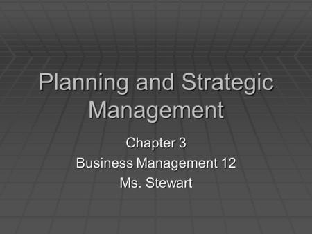 Planning and Strategic Management Chapter 3 Business Management 12 Ms. Stewart.