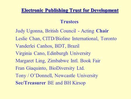 Electronic Publishing Trust for Development Trustees Judy Ugonna, British Council - Acting Chair Leslie Chan, CITD/Bioline International, Toronto Vanderlei.