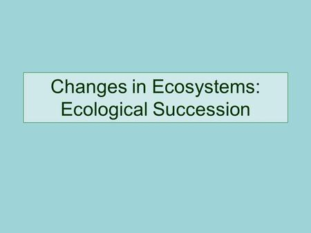 Changes in Ecosystems: Ecological Succession. Definition: Natural, slow changes in the types of species that live in an area; can be primary or secondary.