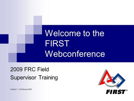 1 Welcome to the FIRST Webconference 2009 FRC Field Supervisor Training Version 1 – 8 February 2009.