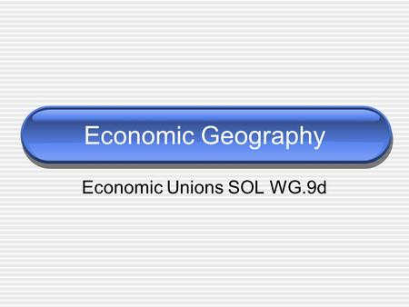 Economic Geography Economic Unions SOL WG.9d. Economic Unions Examples of economic unions: A. EU - European Union B. NAFTA - North American Free Trade.