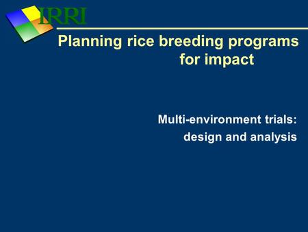 Planning rice breeding programs for impact Multi-environment trials: design and analysis.