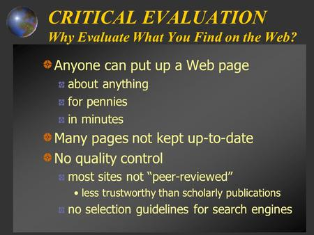 CRITICAL EVALUATION Why Evaluate What You Find on the Web? Anyone can put up a Web page about anything for pennies in minutes Many pages not kept up-to-date.