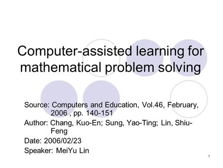 1 Computer-assisted learning for mathematical problem solving Source: Computers and Education, Vol.46, February, 2006, pp. 140-151 Author: Chang, Kuo-En;