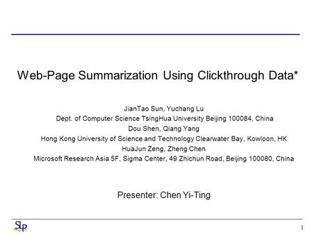 1 Web-Page Summarization Using Clickthrough Data* JianTao Sun, Yuchang Lu Dept. of Computer Science TsingHua University Beijing 100084, China Dou Shen,