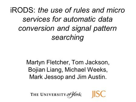 IRODS: the use of rules and micro services for automatic data conversion and signal pattern searching Martyn Fletcher, Tom Jackson, Bojian Liang, Michael.