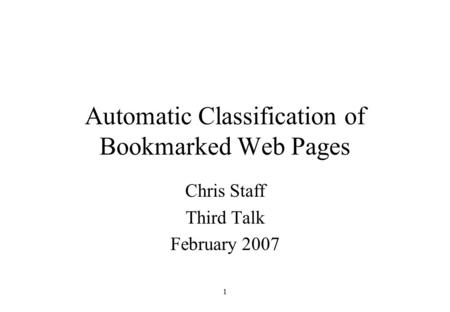 1 Automatic Classification of Bookmarked Web Pages Chris Staff Third Talk February 2007.