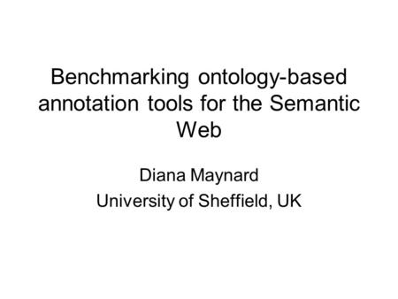 Benchmarking ontology-based annotation tools for the Semantic Web Diana Maynard University of Sheffield, UK.