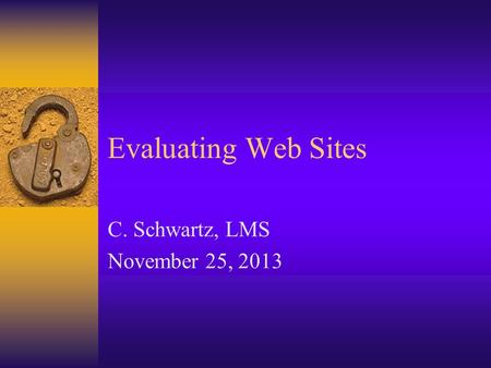 Evaluating Web Sites C. Schwartz, LMS November 25, 2013.