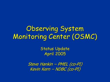 Observing System Monitoring Center (OSMC) Status Update April 2005 Steve Hankin – PMEL (co-PI) Kevin Kern – NDBC (co-PI)