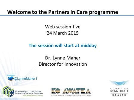 Welcome to the Partners in Care programme Web session five 24 March 2015 The session will start at midday Dr. Lynne Maher Director for