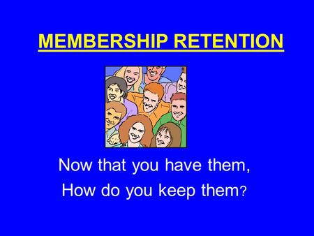 MEMBERSHIP RETENTION Now that you have them, How do you keep them ?