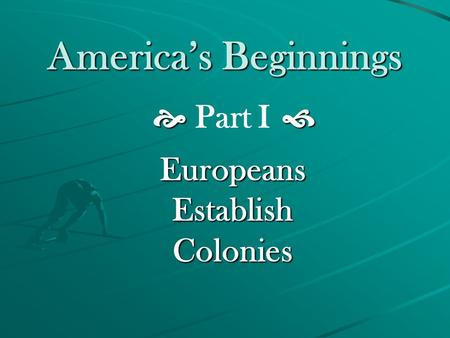 America's Beginnings   Part I  Europeans Establish Colonies.
