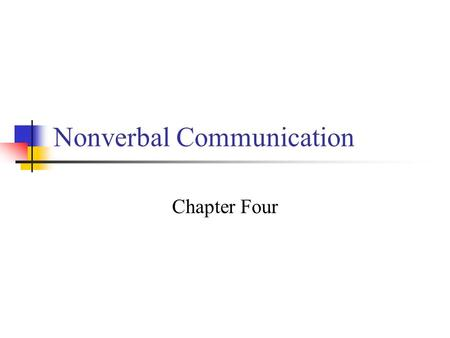 Nonverbal Communication Chapter Four. After completing this chapter, you will be able to define nonverbal communication explain the importance of nonverbal.