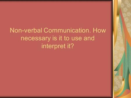 Non-verbal Communication. How necessary is it to use and interpret it?