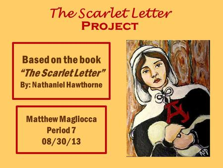 "The Scarlet Letter Project Matthew Magliocca Period 7 08/30/13 Based on the book ""The Scarlet Letter"" By: Nathaniel Hawthorne."