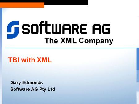 The XML The XML Company Gary Edmonds Software AG Pty Ltd TBI with XML.