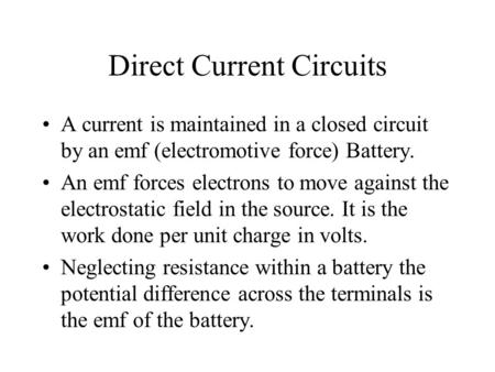 Direct Current Circuits A current is maintained in a closed circuit by an emf (electromotive force) Battery. An emf forces electrons to move against the.