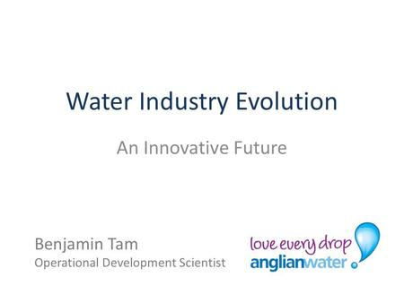 Water Industry Evolution An Innovative Future Benjamin Tam Operational Development Scientist.