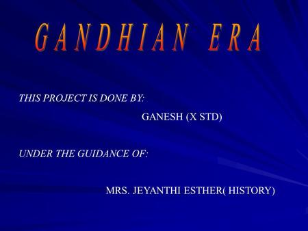 THIS PROJECT IS DONE BY: GANESH (X STD) UNDER THE GUIDANCE OF: MRS. JEYANTHI ESTHER( HISTORY)