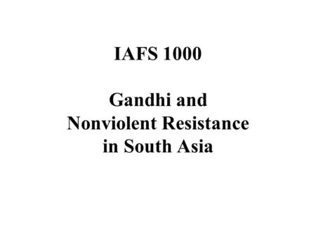 IAFS 1000 Gandhi and Nonviolent Resistance in South Asia.
