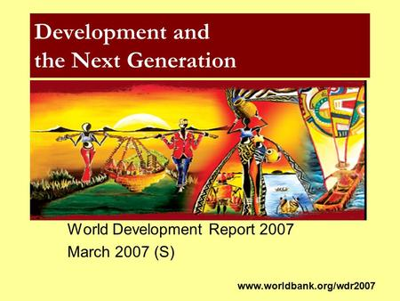 Development and the Next Generation World Development Report 2007 March 2007 (S) www.worldbank.org/wdr2007.