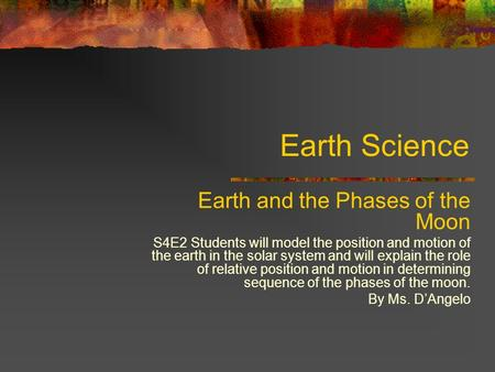 Earth Science Earth and the Phases of the Moon S4E2 Students will model the position and motion of the earth in the solar system and will explain the role.