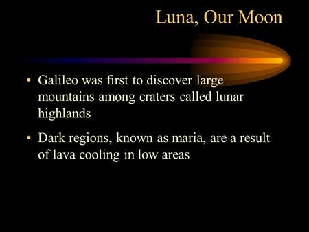 Luna, Our Moon Galileo was first to discover large mountains among craters called lunar highlands Dark regions, known as maria, are a result of lava cooling.
