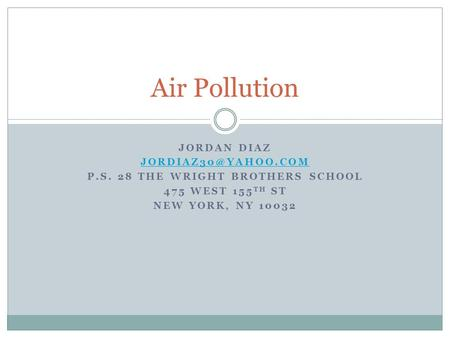 JORDAN DIAZ P.S. 28 THE WRIGHT BROTHERS SCHOOL 475 WEST 155 TH ST NEW YORK, NY 10032 Air Pollution.