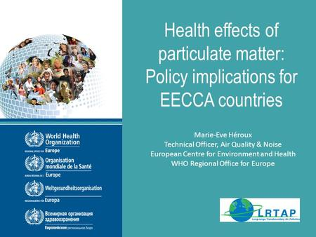 THE PEP Sub-regional workshop September 2013 Health effects of particulate matter: Policy implications for EECCA countries Marie-Eve Héroux Technical Officer,
