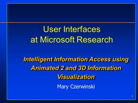 1 User Interfaces at Microsoft Research Intelligent Information Access using Animated 2 and 3D Information Visualization Mary Czerwinski.