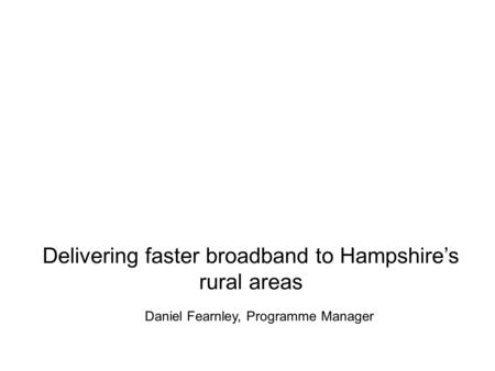 Delivering faster broadband to Hampshire's rural areas Daniel Fearnley, Programme Manager.