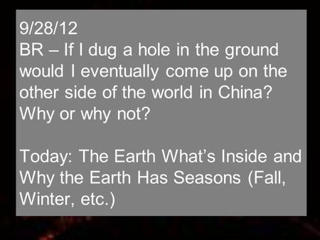 9/28/12 BR – If I dug a hole in the ground would I eventually come up on the other side of the world in China? Why or why not? Today: The Earth What's.