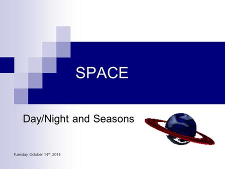 Tuesday, October 14 th, 2014 SPACE Day/Night and Seasons.