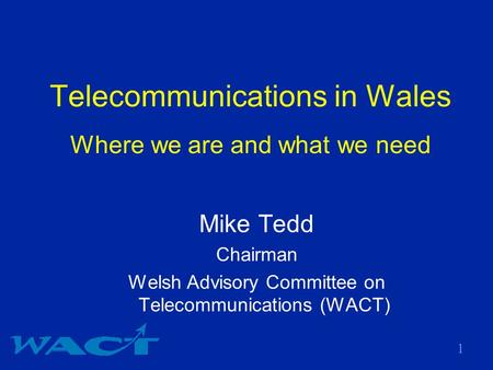 1 Telecommunications in Wales Where we are and what we need Mike Tedd Chairman Welsh Advisory Committee on Telecommunications (WACT)