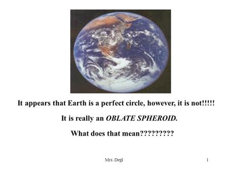 Mrs. Degl1 It appears that Earth is a perfect circle, however, it is not!!!!! It is really an OBLATE SPHEROID. What does that mean?????????