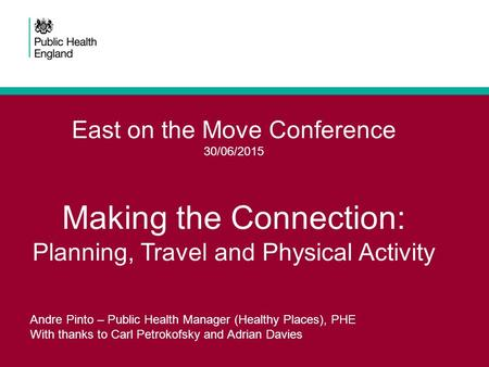 East on the Move Conference 30/06/2015 Making the Connection: Planning, Travel and Physical Activity Andre Pinto – Public Health Manager (Healthy Places),