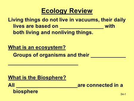 34-1 Living things do not live in vacuums, their daily lives are based on _______________ with both living and nonliving things. What is an ecosystem?