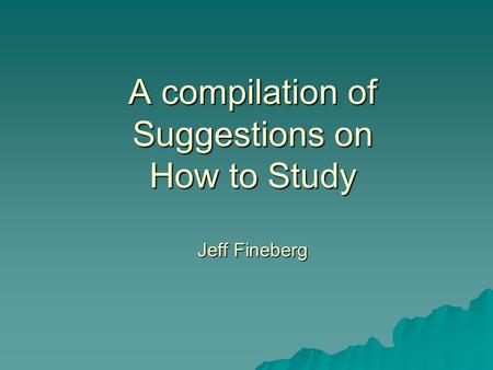 A compilation of Suggestions on How to Study Jeff Fineberg.
