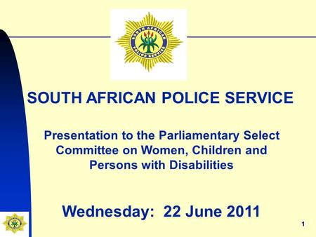11 SOUTH AFRICAN POLICE SERVICE Presentation to the Parliamentary Select Committee on Women, Children and Persons with Disabilities Wednesday: 22 June.