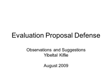 Evaluation Proposal Defense Observations and Suggestions Yibeltal Kiflie August 2009.